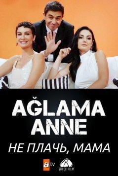 Не плачь, мама / Aglama Anne Все серии (2018) смотреть онлайн на русском языке